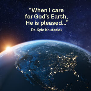 """quote against earth background of Dr. Kyle Kouterick stating, """"When I care for God's Earth, He is pleased."""""""